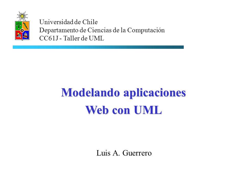 Luis A. Guerrero Universidad de Chile Departamento de Ciencias de la Computación CC61J - Taller de UML Modelando aplicaciones Web con UML