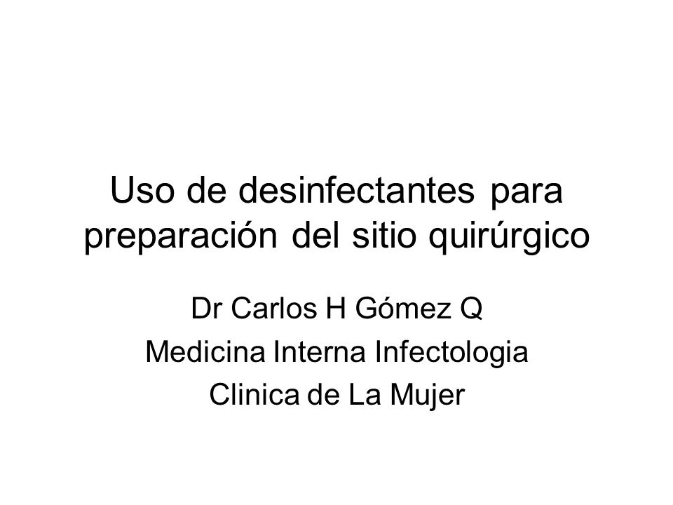 Uso de desinfectantes para preparación del sitio quirúrgico Dr Carlos H Gómez Q Medicina Interna Infectologia Clinica de La Mujer