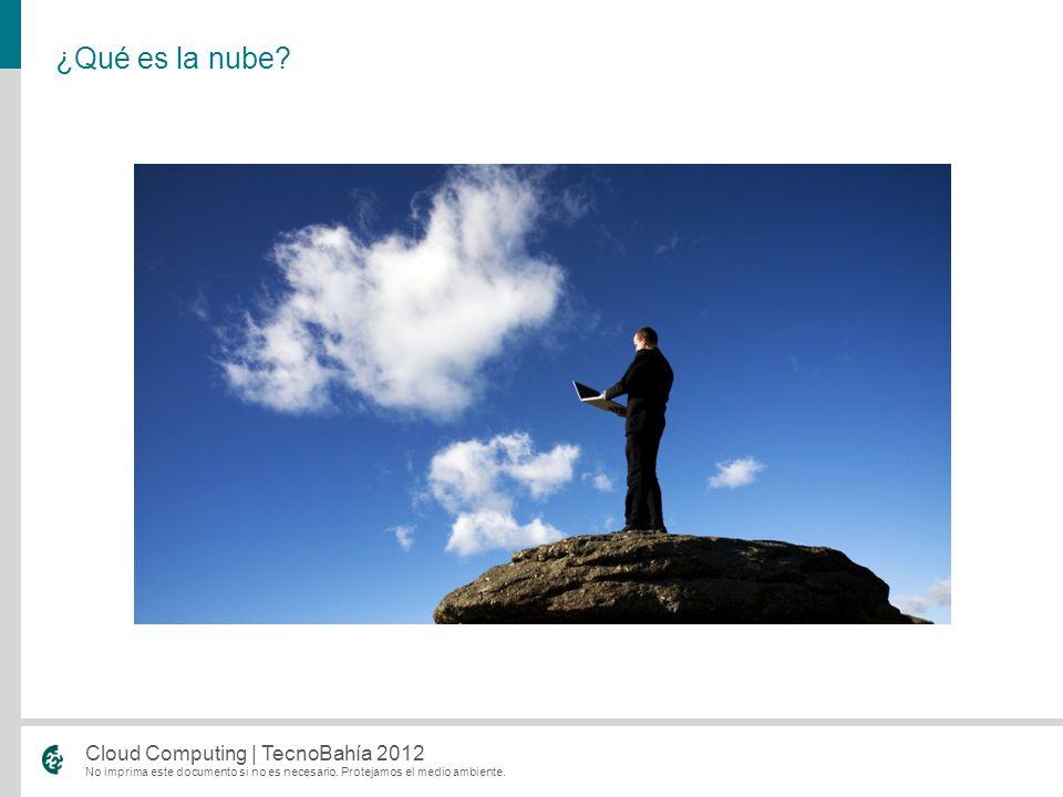 No imprima este documento si no es necesario. Protejamos el medio ambiente. Cloud Computing | TecnoBahía 2012 ¿Qué es la nube?