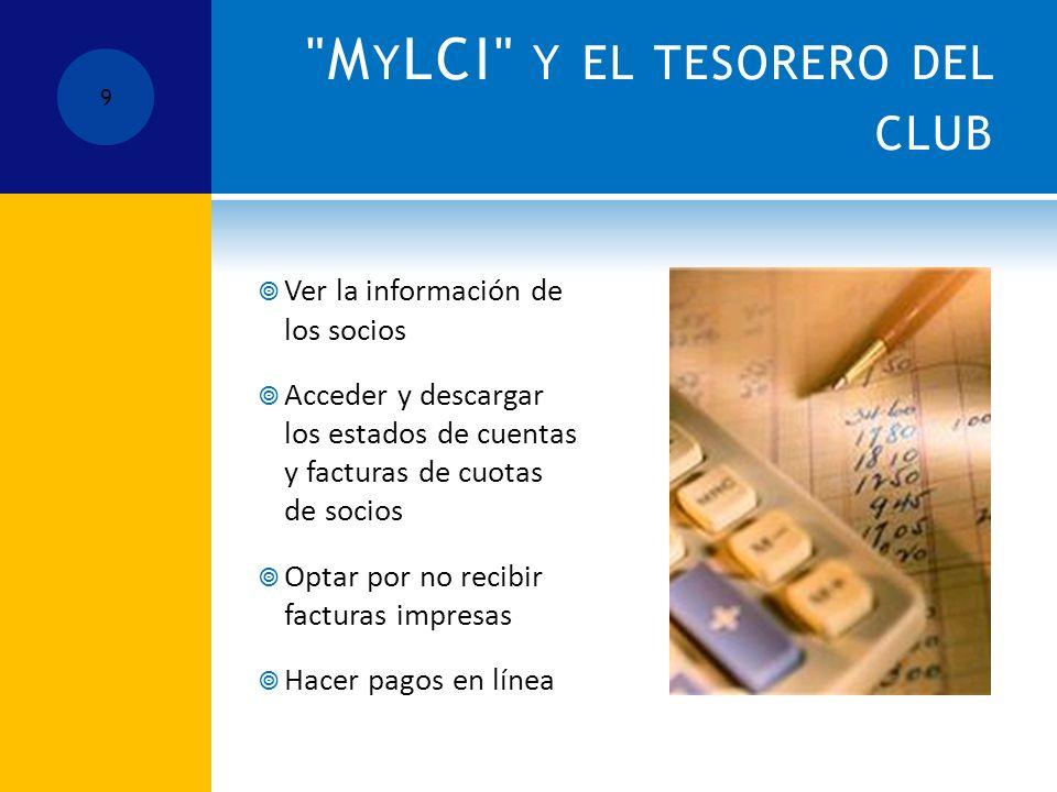 M Y LCI Y EL TESORERO DEL CLUB Ver la información de los socios Acceder y descargar los estados de cuentas y facturas de cuotas de socios Optar por no recibir facturas impresas Hacer pagos en línea 9