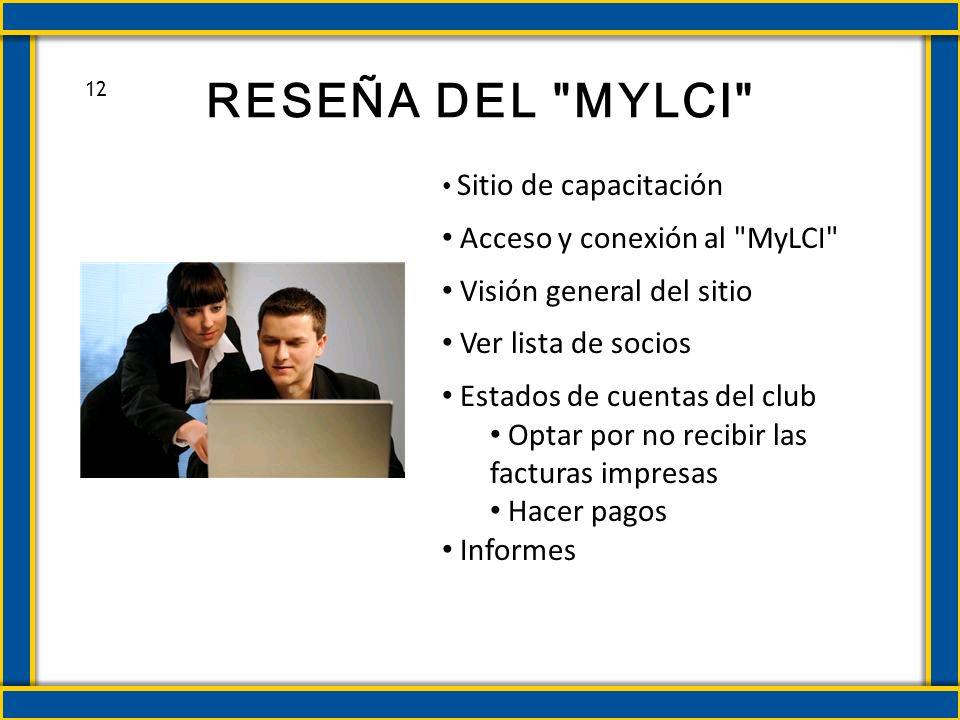 RESEÑA DEL MYLCI Sitio de capacitación Acceso y conexión al MyLCI Visión general del sitio Ver lista de socios Estados de cuentas del club Optar por no recibir las facturas impresas Hacer pagos Informes 12