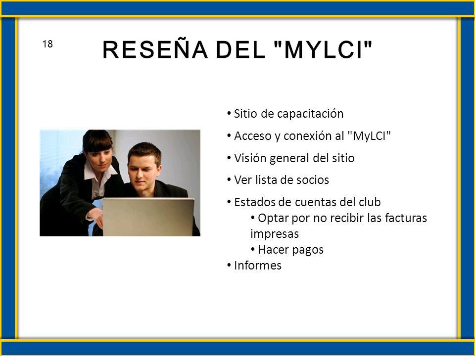 RESEÑA DEL MYLCI Sitio de capacitación Acceso y conexión al MyLCI Visión general del sitio Ver lista de socios Estados de cuentas del club Optar por no recibir las facturas impresas Hacer pagos Informes 18