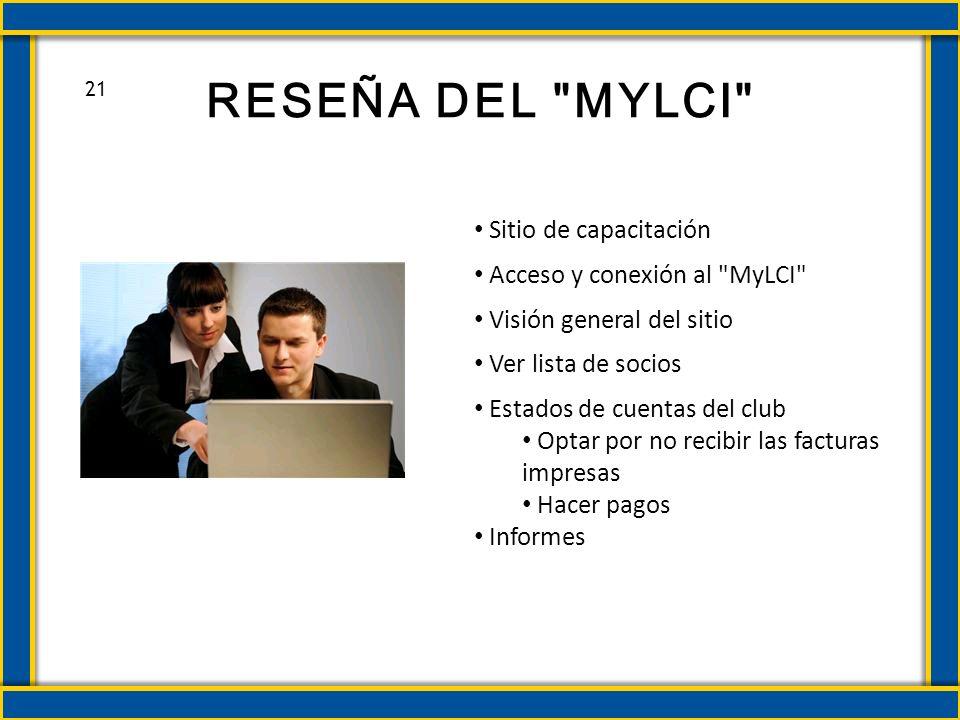 RESEÑA DEL MYLCI Sitio de capacitación Acceso y conexión al MyLCI Visión general del sitio Ver lista de socios Estados de cuentas del club Optar por no recibir las facturas impresas Hacer pagos Informes 21