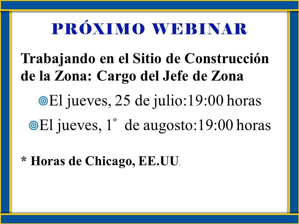 PRÓXIMO WEBINAR Trabajando en el Sitio de Construcción de la Zona: Cargo del Jefe de Zona El jueves, 25 de julio:19:00 horas El jueves, 1 º de augosto:19:00 horas * Horas de Chicago, EE.UU.