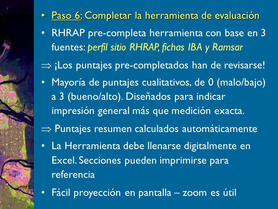 Paso 6: Completar la herramienta de evaluaciónPaso 6: Completar la herramienta de evaluación RHRAP pre-completa herramienta con base en 3 fuentes: perfil sitio RHRAP, fichas IBA y Ramsar ¡Los puntajes pre-completados han de revisarse.