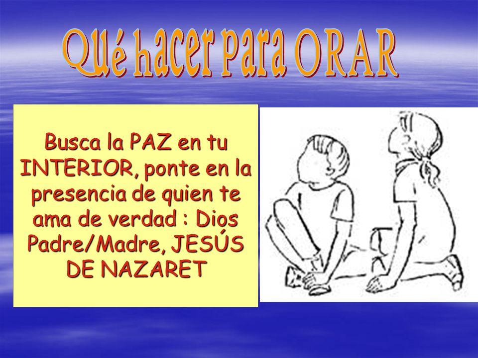 Busca la PAZ en tu INTERIOR, ponte en la presencia de quien te ama de verdad : Dios Padre/Madre, JESÚS DE NAZARET