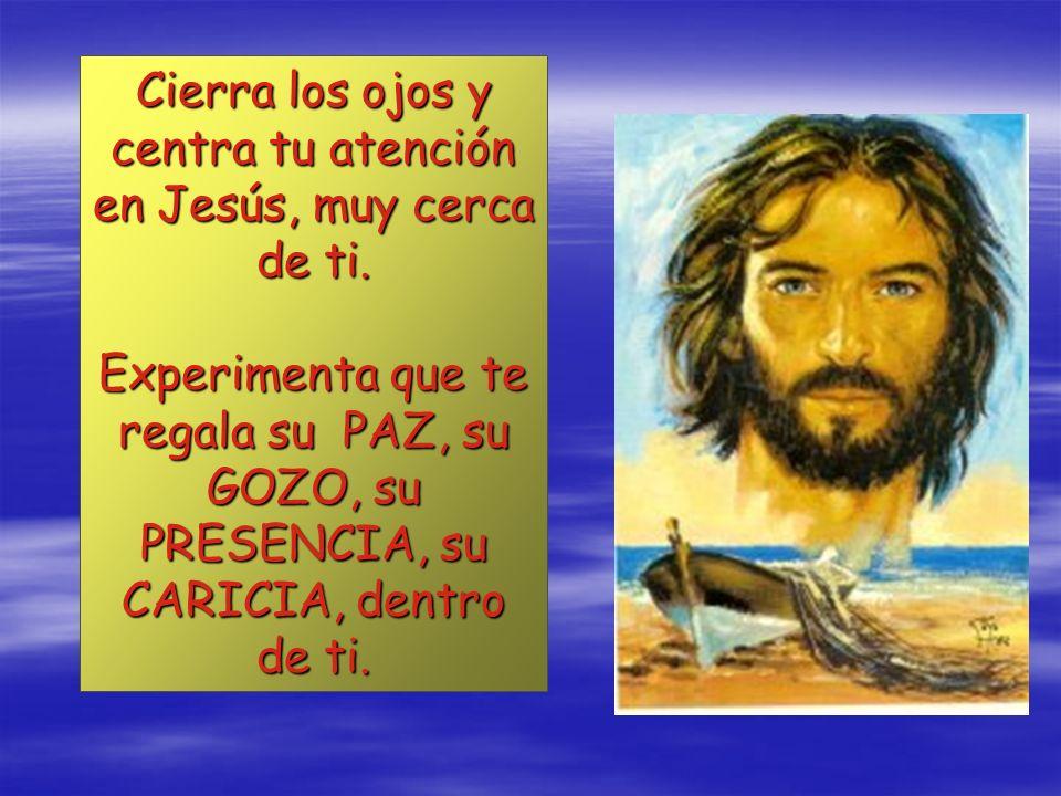 Cierra los ojos y centra tu atención en Jesús, muy cerca de ti.
