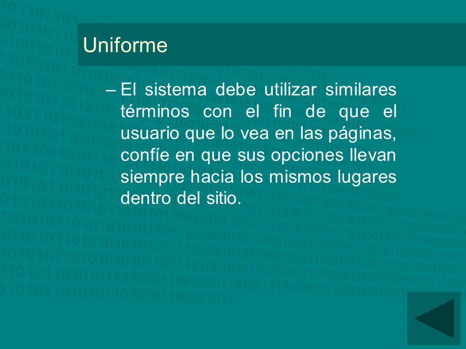 Uniforme –El sistema debe utilizar similares términos con el fin de que el usuario que lo vea en las páginas, confíe en que sus opciones llevan siempre hacia los mismos lugares dentro del sitio.