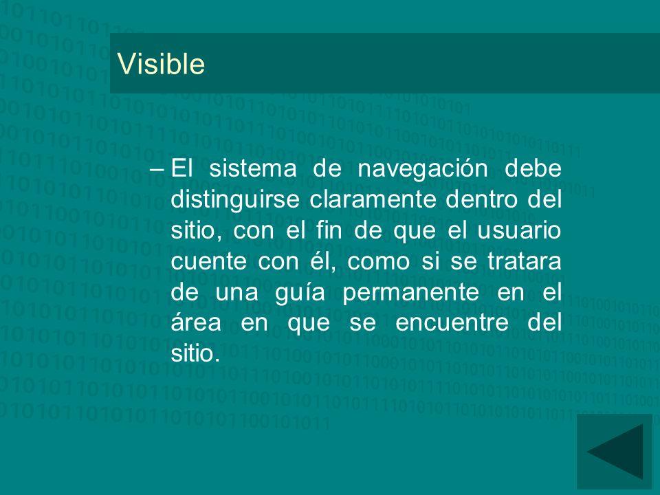 Visible –El sistema de navegación debe distinguirse claramente dentro del sitio, con el fin de que el usuario cuente con él, como si se tratara de una guía permanente en el área en que se encuentre del sitio.