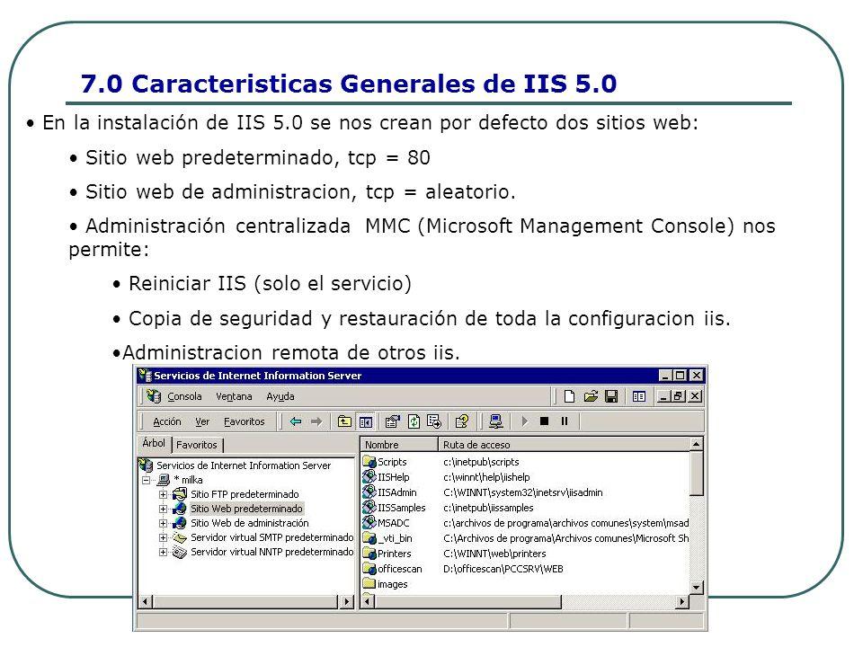 7.0 Caracteristicas Generales de IIS 5.0 En la instalación de IIS 5.0 se nos crean por defecto dos sitios web: Sitio web predeterminado, tcp = 80 Sitio web de administracion, tcp = aleatorio.