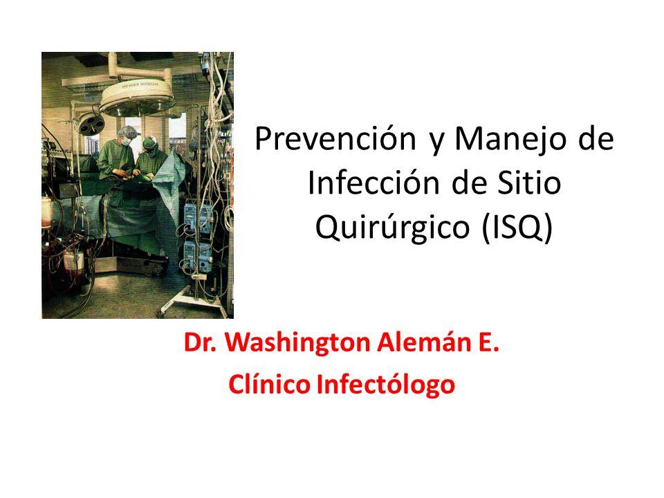 Prevención y Manejo de Infección de Sitio Quirúrgico (ISQ) Dr. Washington Alemán E. Clínico Infectólogo