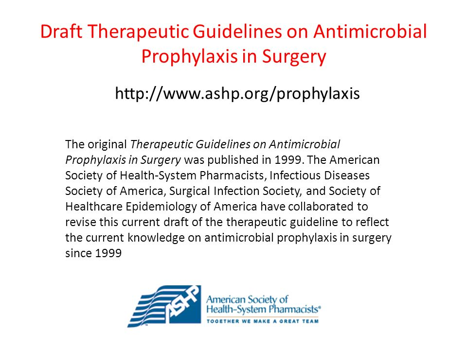 Draft Therapeutic Guidelines on Antimicrobial Prophylaxis in Surgery http://www.ashp.org/prophylaxis The original Therapeutic Guidelines on Antimicrobial Prophylaxis in Surgery was published in 1999.
