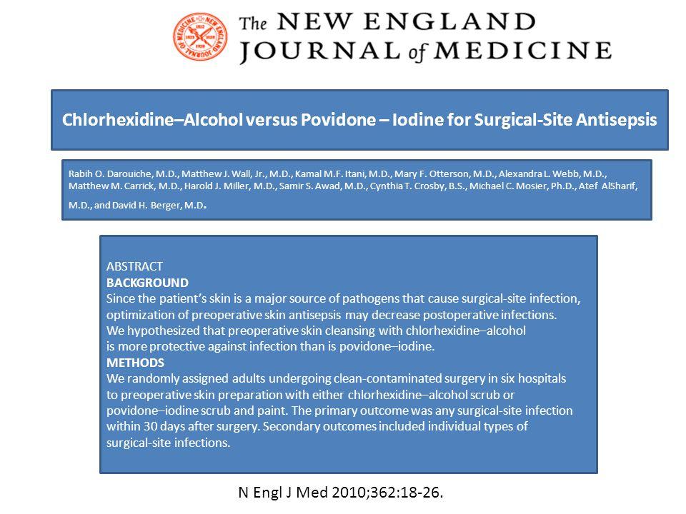 Chlorhexidine–Alcohol versus Povidone – Iodine for Surgical-Site Antisepsis Rabih O. Darouiche, M.D., Matthew J. Wall, Jr., M.D., Kamal M.F. Itani, M.