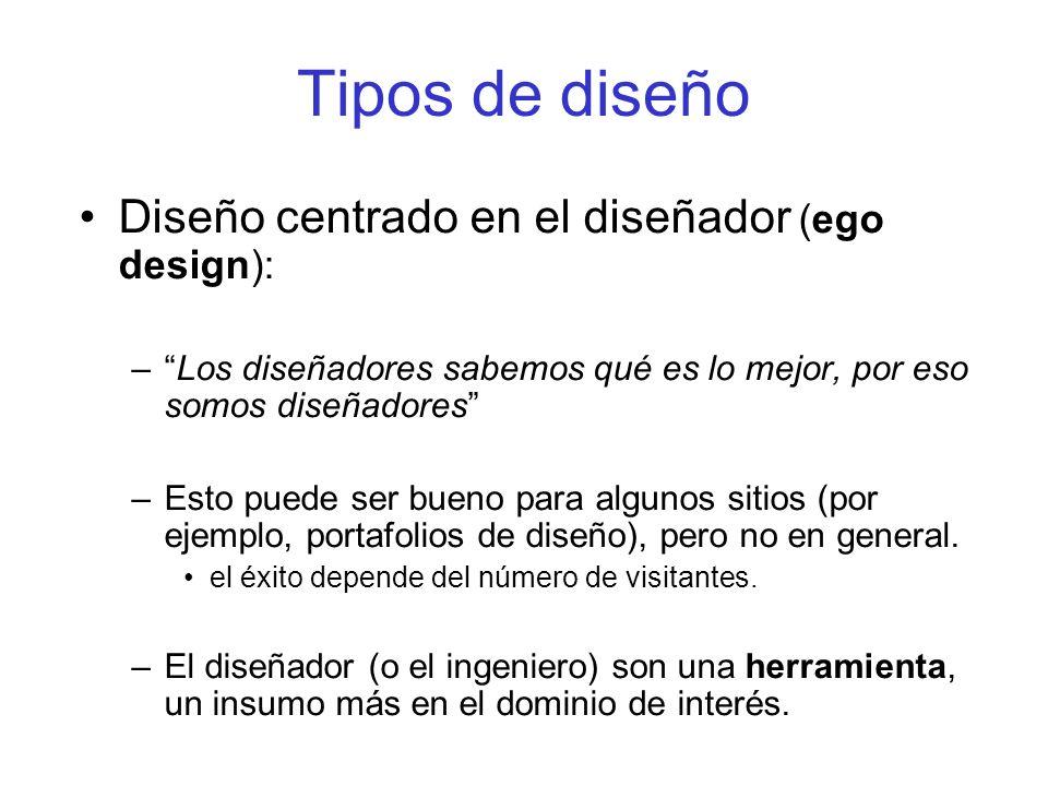 Tipos de diseño Diseño centrado en el diseñador (ego design): –Los diseñadores sabemos qué es lo mejor, por eso somos diseñadores –Esto puede ser buen