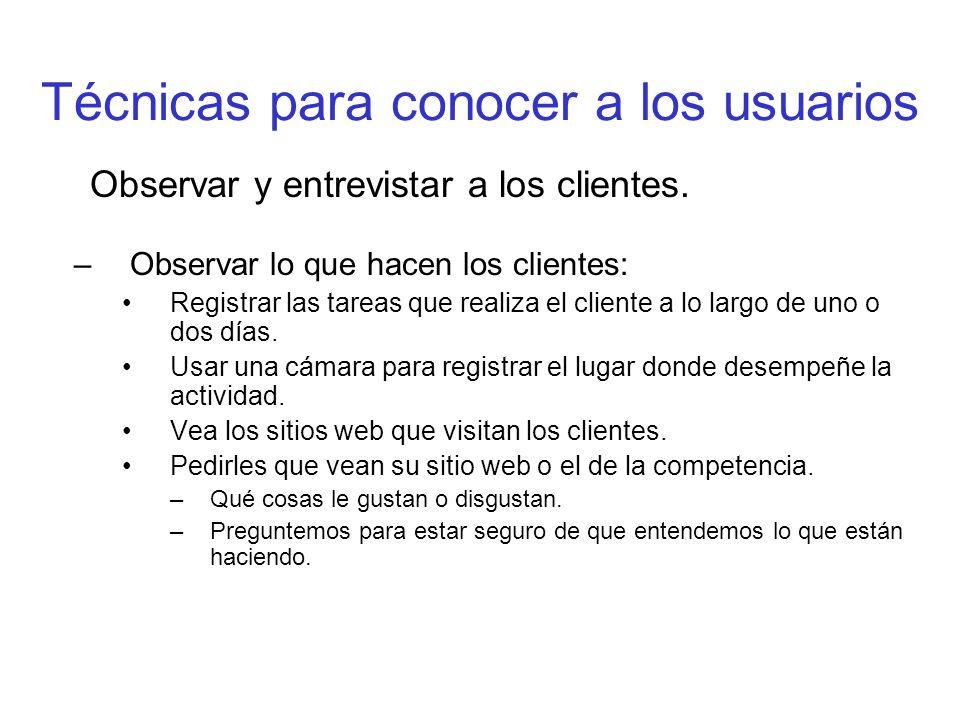 Técnicas para conocer a los usuarios Observar y entrevistar a los clientes. –Observar lo que hacen los clientes: Registrar las tareas que realiza el c