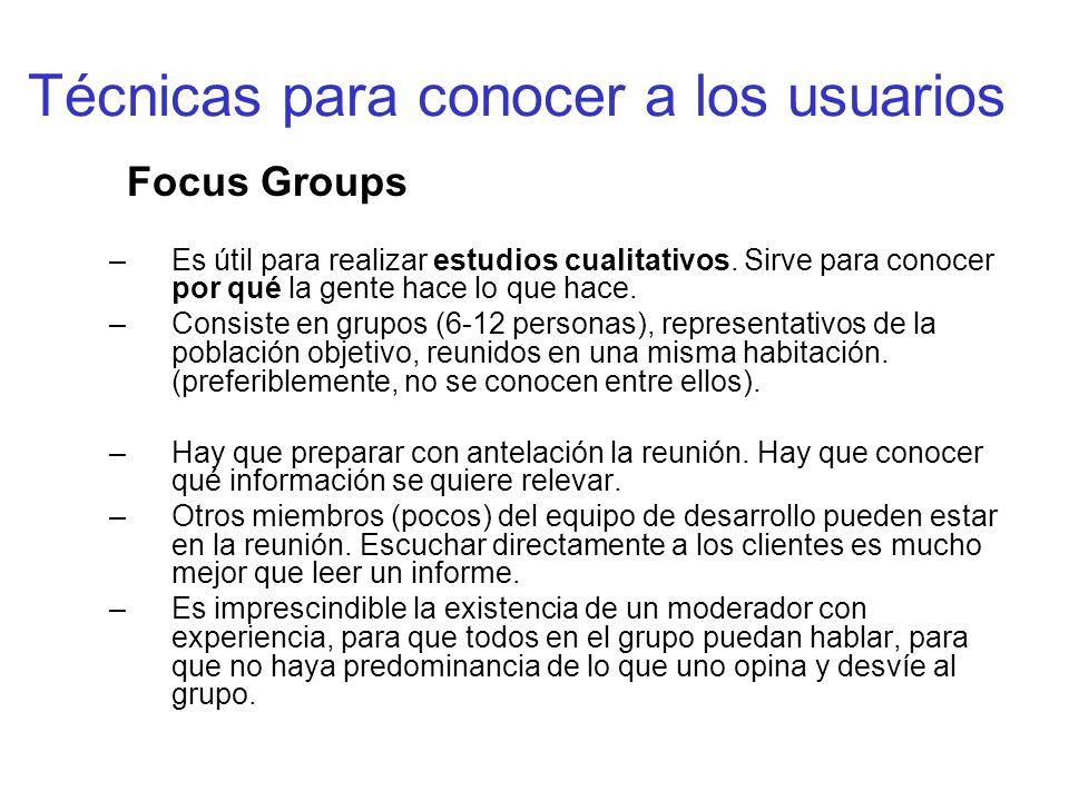 Técnicas para conocer a los usuarios Focus Groups –Es útil para realizar estudios cualitativos. Sirve para conocer por qué la gente hace lo que hace.
