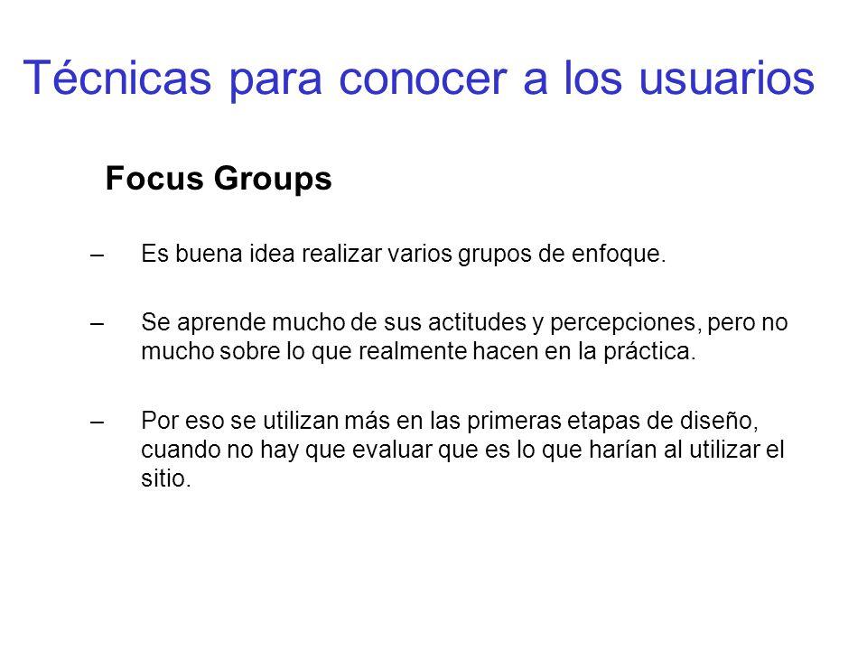 Técnicas para conocer a los usuarios Focus Groups –Es buena idea realizar varios grupos de enfoque. –Se aprende mucho de sus actitudes y percepciones,