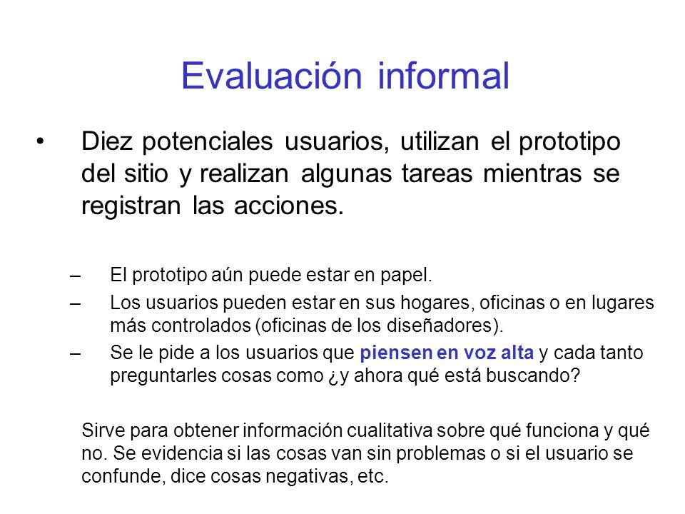 Evaluación informal Diez potenciales usuarios, utilizan el prototipo del sitio y realizan algunas tareas mientras se registran las acciones. –El proto