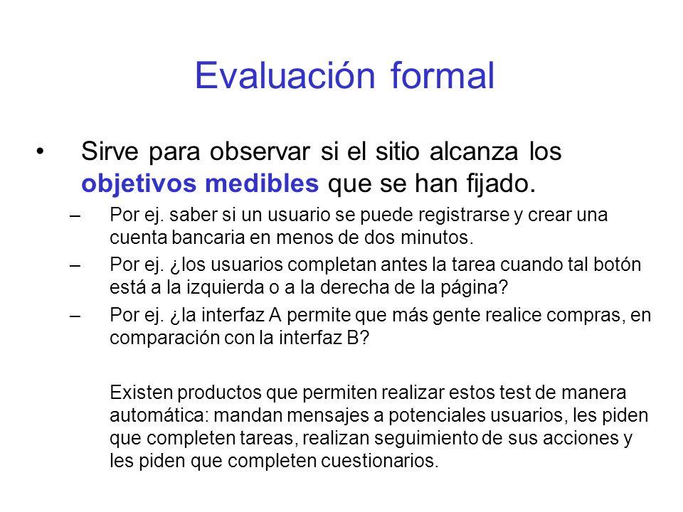 Evaluación formal Sirve para observar si el sitio alcanza los objetivos medibles que se han fijado. –Por ej. saber si un usuario se puede registrarse