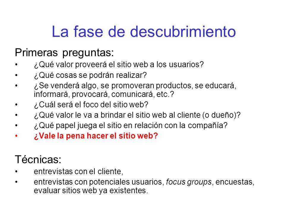 La fase de descubrimiento Primeras preguntas: ¿Qué valor proveerá el sitio web a los usuarios? ¿Qué cosas se podrán realizar? ¿Se venderá algo, se pro
