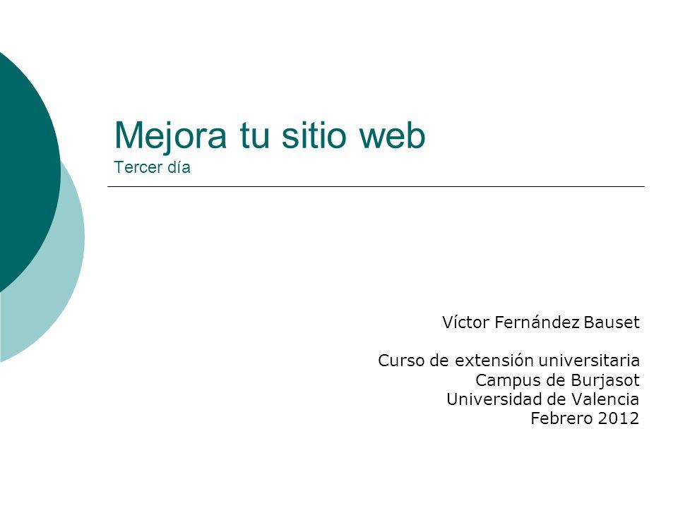 Mejora tu sitio web Tercer día Víctor Fernández Bauset Curso de extensión universitaria Campus de Burjasot Universidad de Valencia Febrero 2012