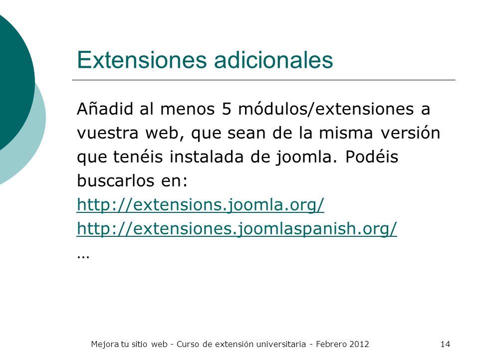 Mejora tu sitio web - Curso de extensión universitaria - Febrero 201214 Extensiones adicionales Añadid al menos 5 módulos/extensiones a vuestra web, q