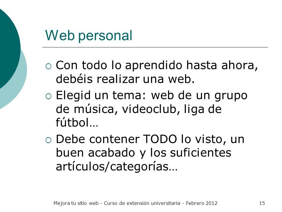Mejora tu sitio web - Curso de extensión universitaria - Febrero 201215 Web personal Con todo lo aprendido hasta ahora, debéis realizar una web. Elegi