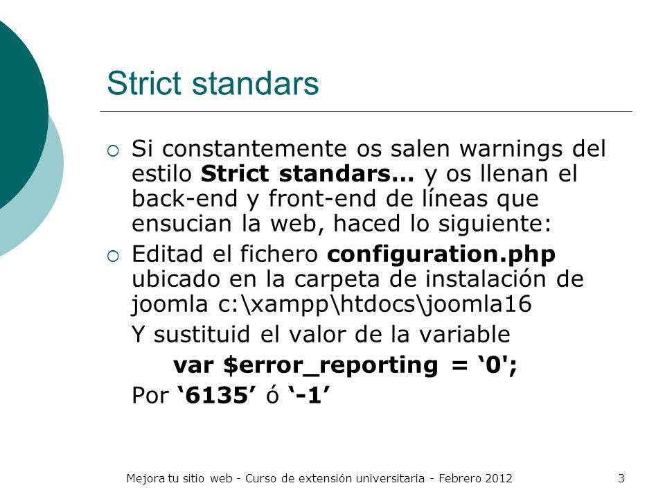Mejora tu sitio web - Curso de extensión universitaria - Febrero 20123 Strict standars Si constantemente os salen warnings del estilo Strict standars…