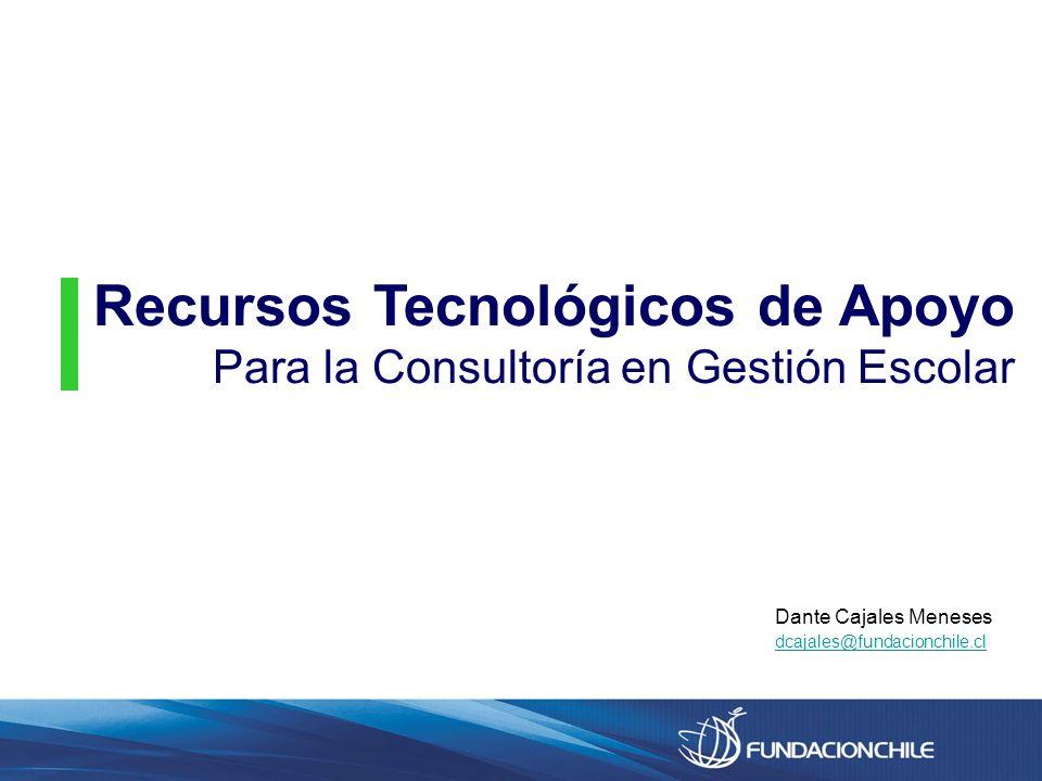 Recursos Tecnológicos de Apoyo Para la Consultoría en Gestión Escolar Dante Cajales Meneses dcajales@fundacionchile.cl