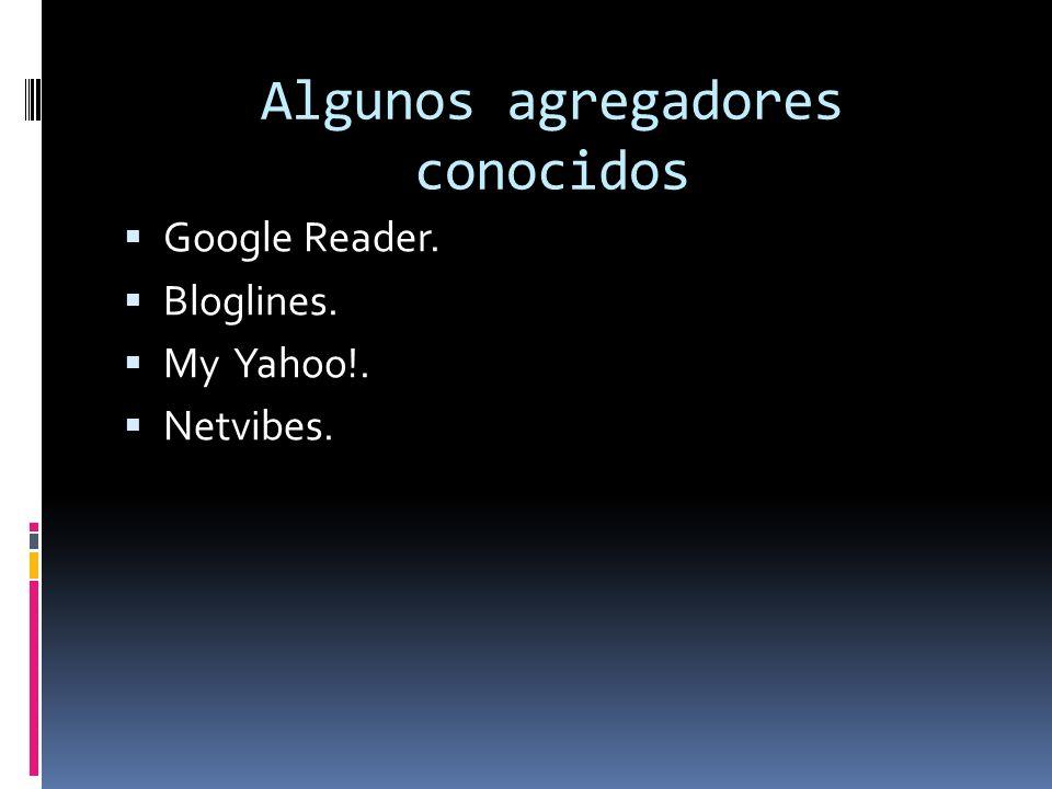 Algunos agregadores conocidos Google Reader. Bloglines. My Yahoo!. Netvibes.
