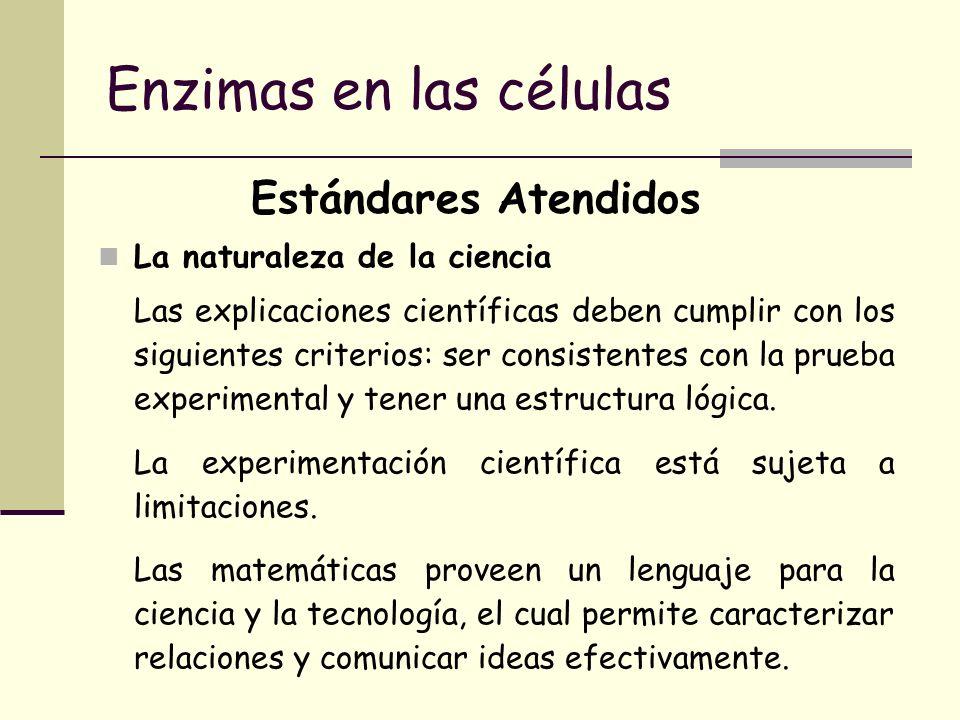 Enzimas en las células Estándares Atendidos La naturaleza de la ciencia Las explicaciones científicas deben cumplir con los siguientes criterios: ser