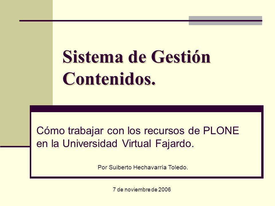 Sistema de Gestión Contenidos. 7 de noviembre de 2006 Cómo trabajar con los recursos de PLONE en la Universidad Virtual Fajardo. Por Suiberto Hechavar
