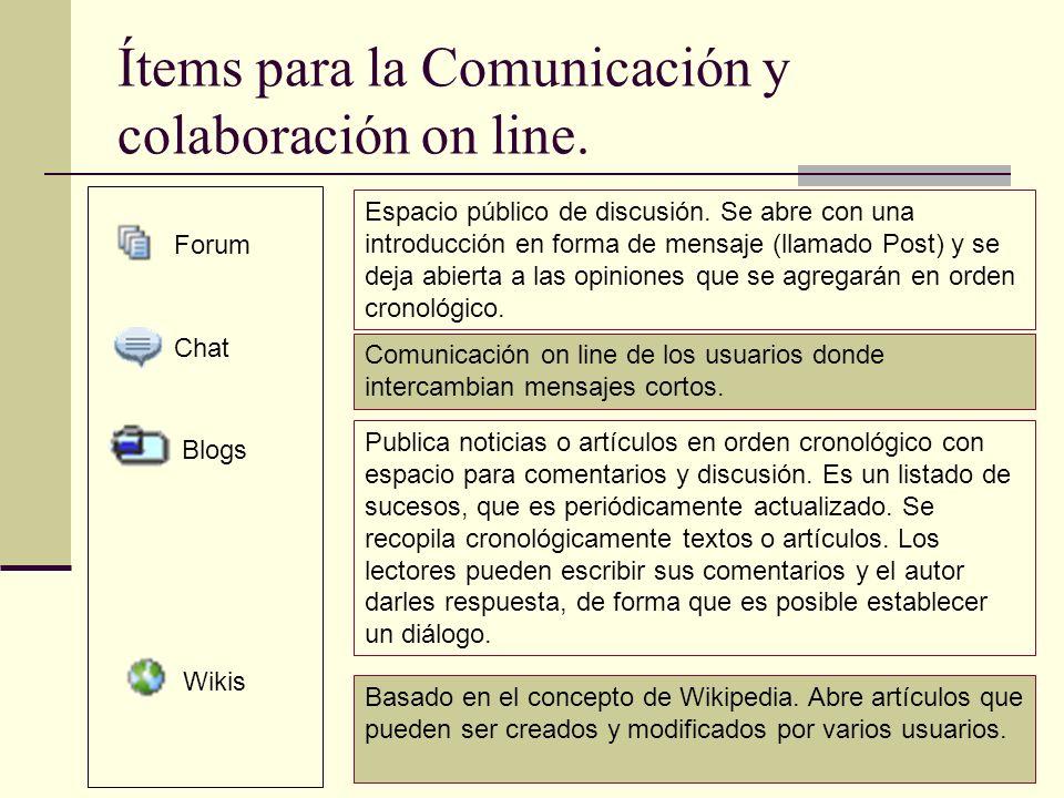 Ítems para la Comunicación y colaboración on line. Forum Blogs Chat Wikis Espacio público de discusión. Se abre con una introducción en forma de mensa