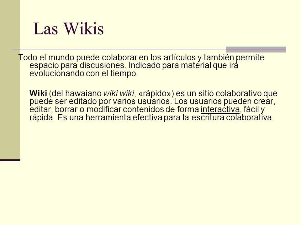 Las Wikis Todo el mundo puede colaborar en los artículos y también permite espacio para discusiones. Indicado para material que irá evolucionando con