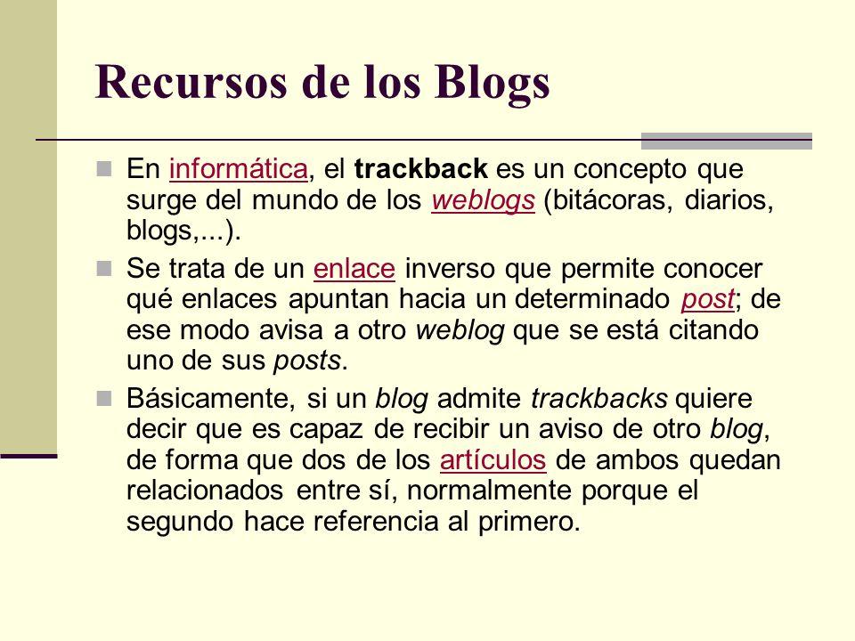 Recursos de los Blogs En informática, el trackback es un concepto que surge del mundo de los weblogs (bitácoras, diarios, blogs,...).informáticaweblogs Se trata de un enlace inverso que permite conocer qué enlaces apuntan hacia un determinado post; de ese modo avisa a otro weblog que se está citando uno de sus posts.enlacepost Básicamente, si un blog admite trackbacks quiere decir que es capaz de recibir un aviso de otro blog, de forma que dos de los artículos de ambos quedan relacionados entre sí, normalmente porque el segundo hace referencia al primero.artículos