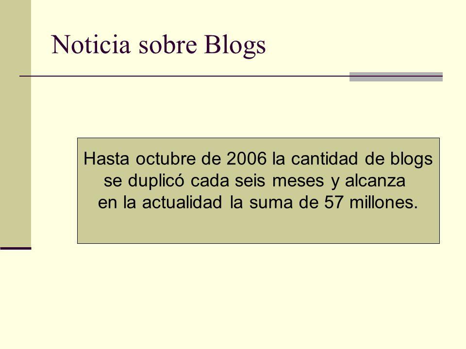 Noticia sobre Blogs Hasta octubre de 2006 la cantidad de blogs se duplicó cada seis meses y alcanza en la actualidad la suma de 57 millones.
