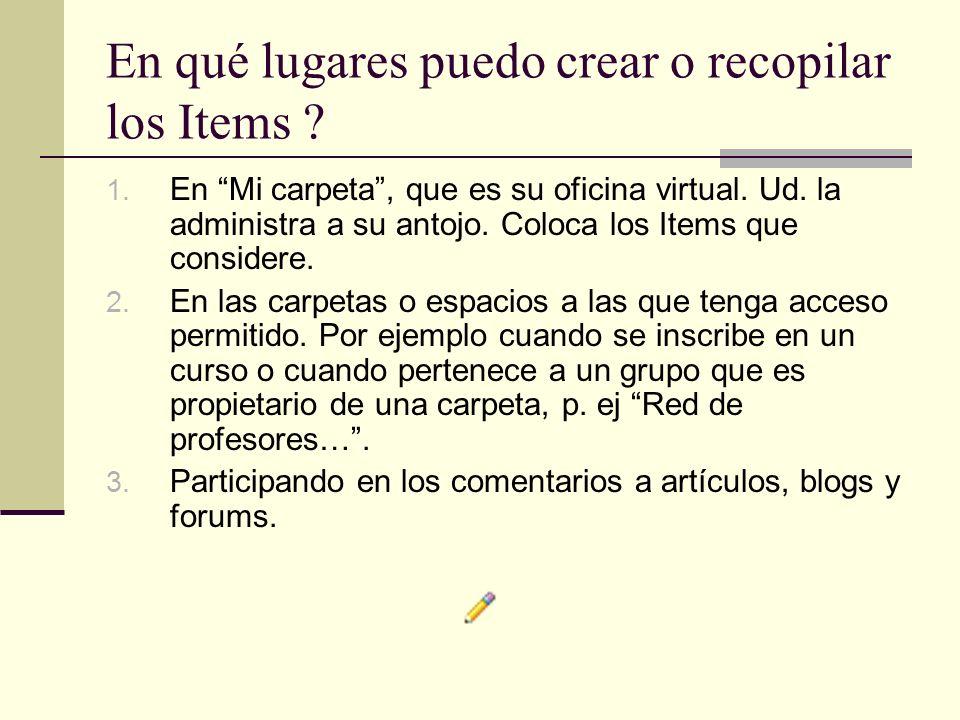En qué lugares puedo crear o recopilar los Items ? 1. En Mi carpeta, que es su oficina virtual. Ud. la administra a su antojo. Coloca los Items que co