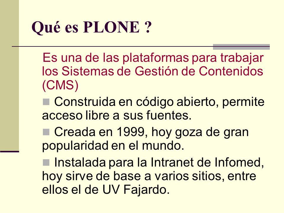 Qué es PLONE ? Es una de las plataformas para trabajar los Sistemas de Gestión de Contenidos (CMS) Construida en código abierto, permite acceso libre