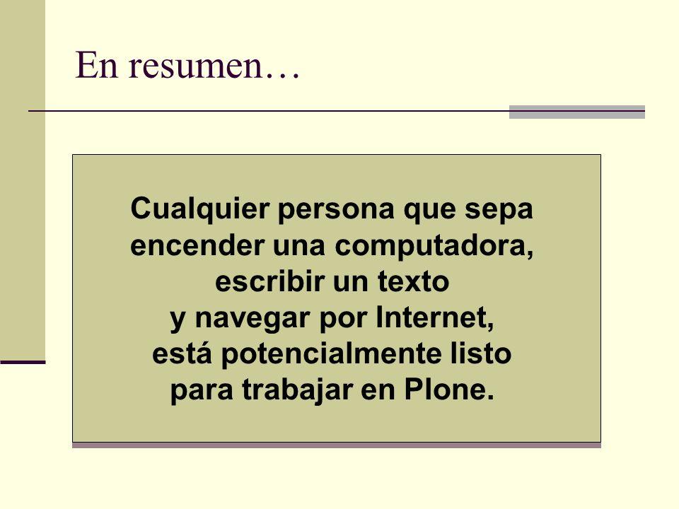 En resumen… Cualquier persona que sepa encender una computadora, escribir un texto y navegar por Internet, está potencialmente listo para trabajar en Plone.
