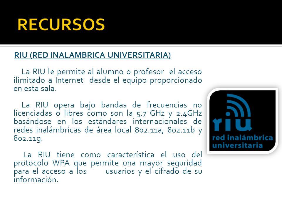 RIU (RED INALAMBRICA UNIVERSITARIA) La RIU le permite al alumno o profesor el acceso ilimitado a Internet desde el equipo proporcionado en esta sala.