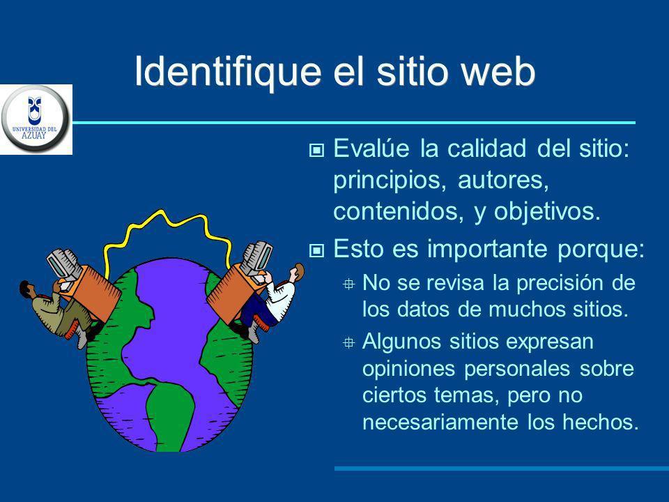 Identifique el sitio web Evalúe la calidad del sitio: principios, autores, contenidos, y objetivos. Esto es importante porque: No se revisa la precisi
