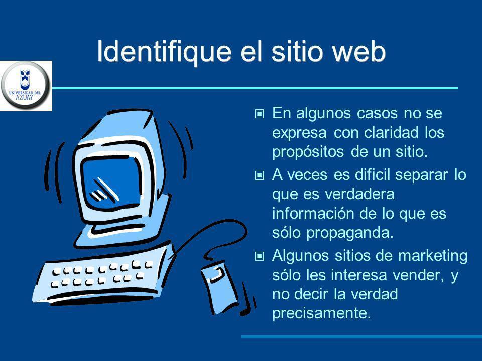 Identifique el sitio web En algunos casos no se expresa con claridad los propósitos de un sitio. A veces es dificil separar lo que es verdadera inform