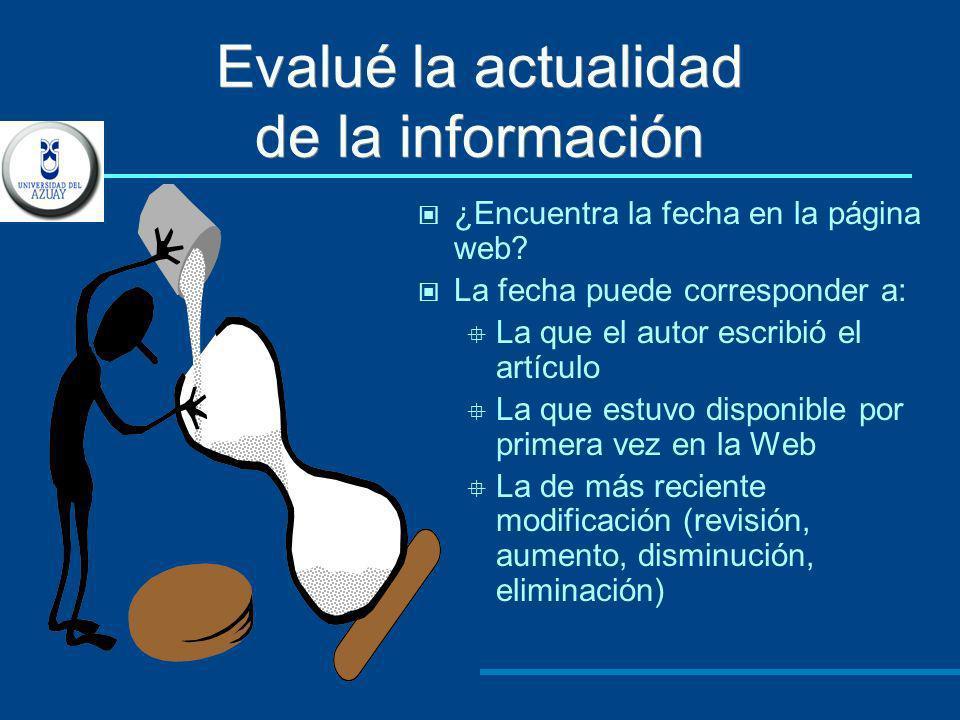 Evalué la actualidad de la información ¿Encuentra la fecha en la página web? La fecha puede corresponder a: La que el autor escribió el artículo La qu