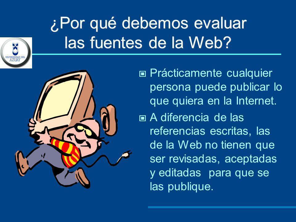 ¿Por qué debemos evaluar las fuentes de la Web? Prácticamente cualquier persona puede publicar lo que quiera en la Internet. A diferencia de las refer