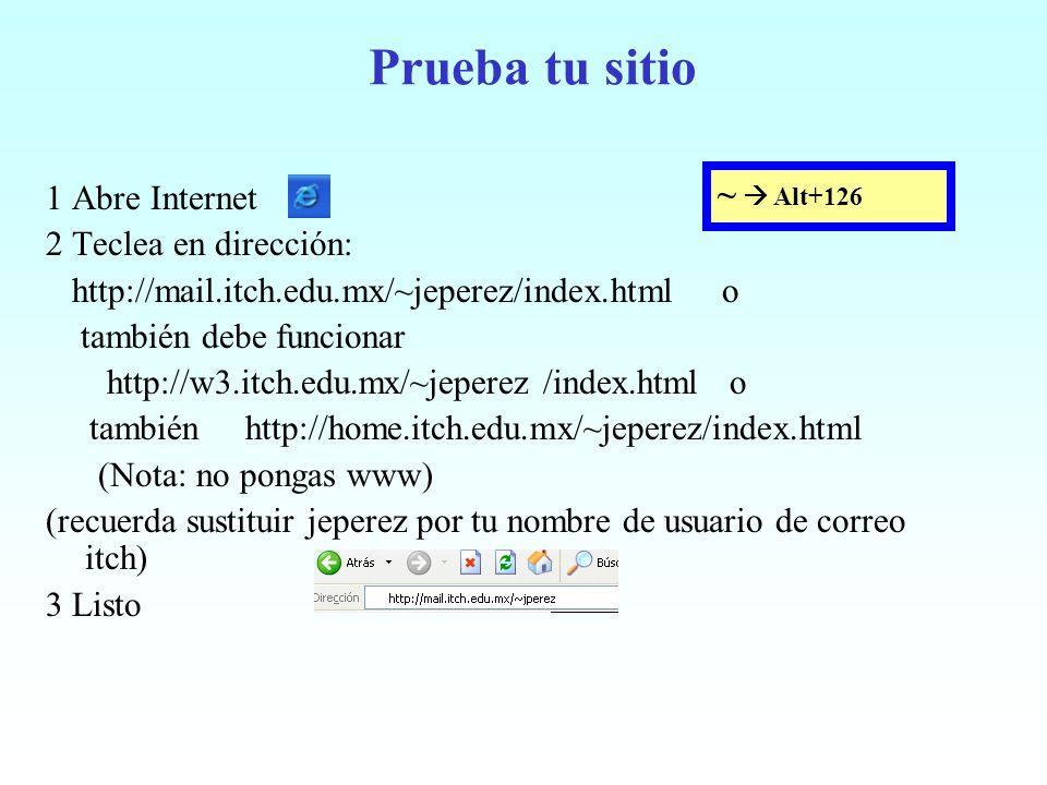 Prueba tu sitio 1 Abre Internet 2 Teclea en dirección: http://mail.itch.edu.mx/~jeperez/index.html o también debe funcionar http://w3.itch.edu.mx/~jep