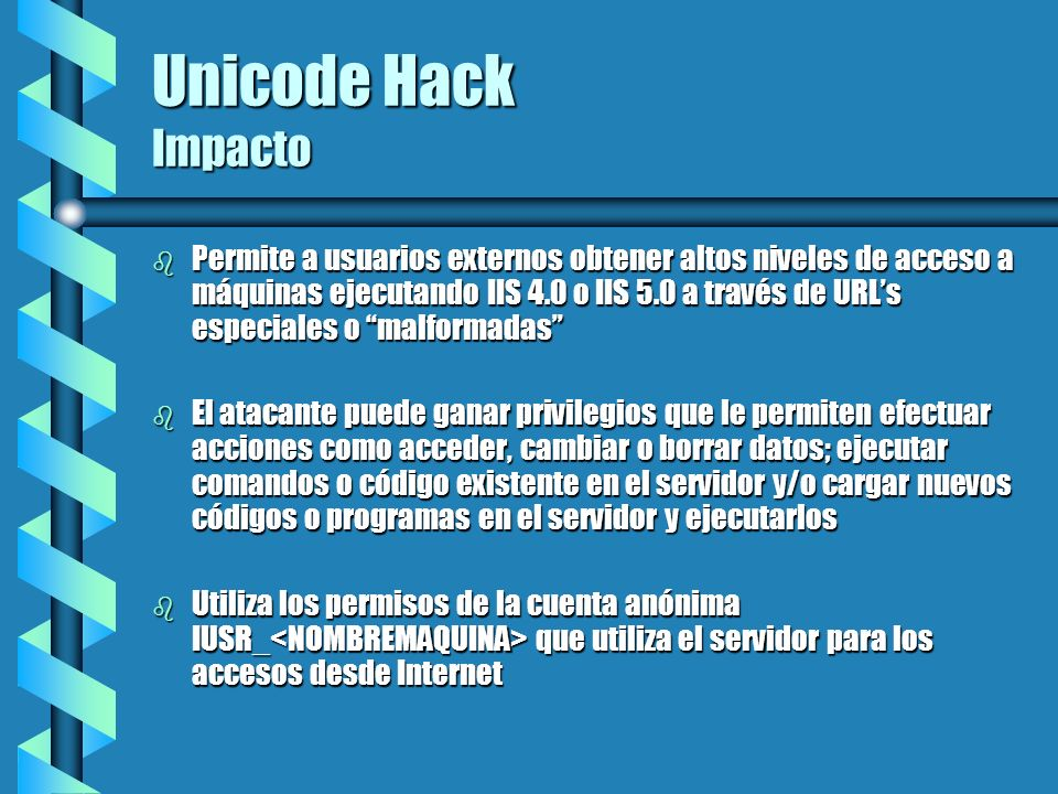 Unicode Hack Impacto b Permite a usuarios externos obtener altos niveles de acceso a máquinas ejecutando IIS 4.0 o IIS 5.0 a través de URLs especiales