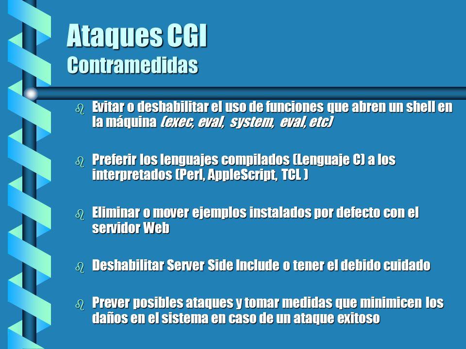 Ataques CGI Contramedidas b Evitar o deshabilitar el uso de funciones que abren un shell en la máquina (exec, eval, system, eval, etc) b Preferir los
