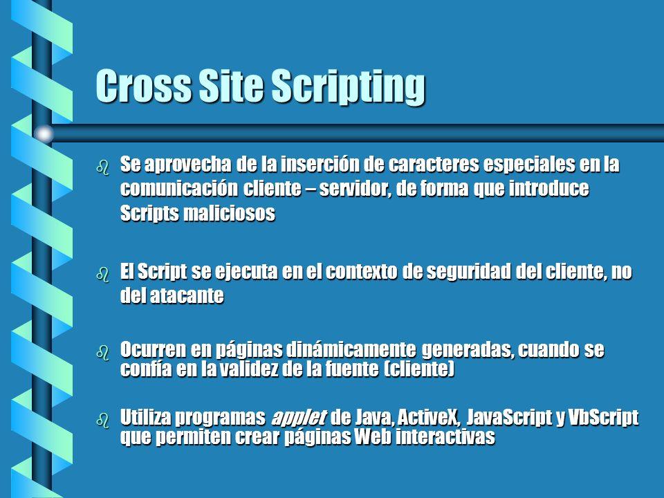 Cross Site Scripting b Se aprovecha de la inserción de caracteres especiales en la comunicación cliente – servidor, de forma que introduce Scripts mal