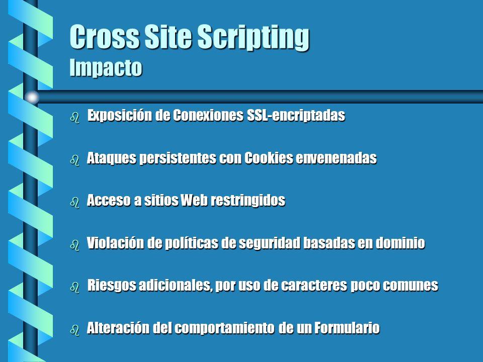 Cross Site Scripting Impacto b Exposición de Conexiones SSL-encriptadas b Ataques persistentes con Cookies envenenadas b Acceso a sitios Web restringi