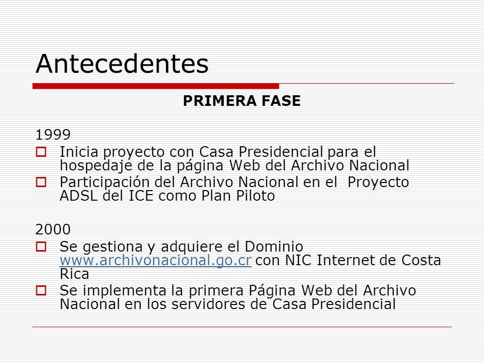 Antecedentes PRIMERA FASE 1999 Inicia proyecto con Casa Presidencial para el hospedaje de la página Web del Archivo Nacional Participación del Archivo